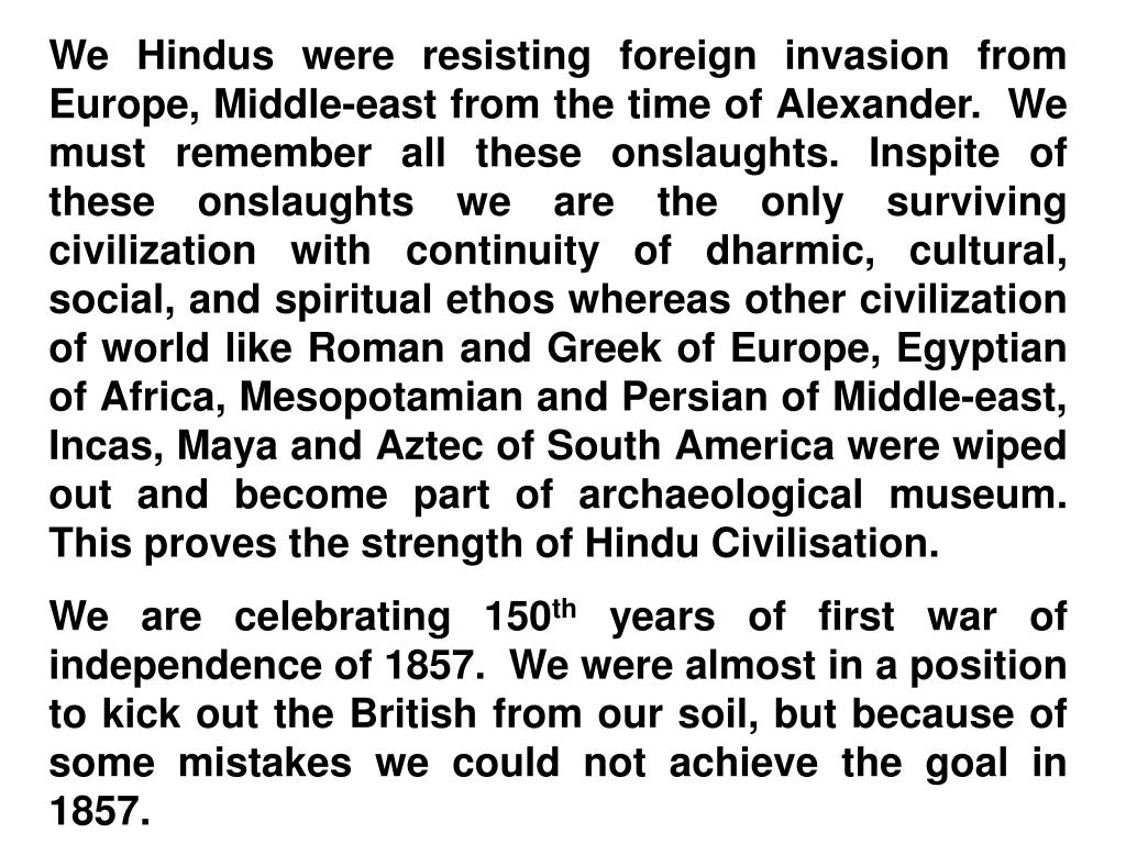 We Hindus were resisting foreign invasion from Europe, Middle-east from the time of Alexander.  We must remember all these onslaughts. Inspite of these onslaughts we are the only surviving civilization with continuity of dharmic, cultural, social, and spiritual ethos whereas other civilization of world like Roman and Greek of Europe, Egyptian of Africa, Mesopotamian and Persian of Middle-east, Incas, Maya and Aztec of South America were wiped out and become part of archaeological museum. This proves the strength of Hindu Civilisation.