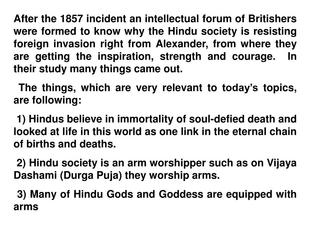 After the 1857 incident an intellectual forum of Britishers were formed to know why the Hindu society is resisting foreign invasion right from Alexander, from where they are getting the inspiration, strength and courage.  In their study many things came out.