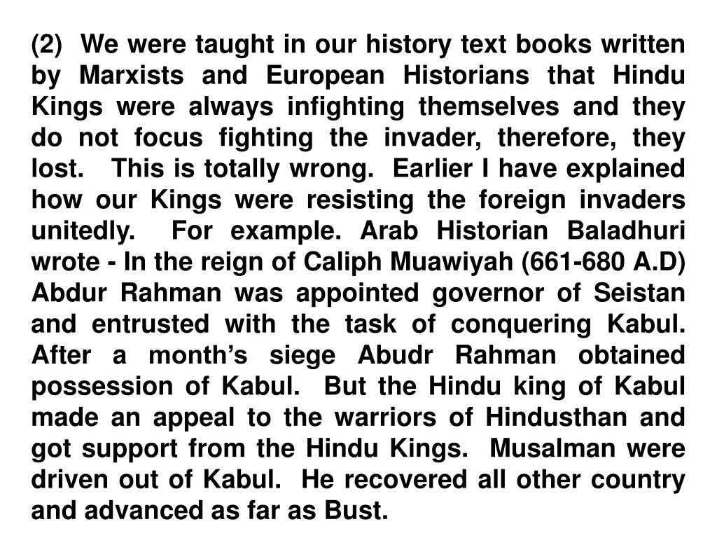 (2)  We were taught in our history text books written by Marxists and European Historians that Hindu Kings were always infighting themselves and they do not focus fighting the invader, therefore, they lost.   This is totally wrong.  Earlier I have explained how our Kings were resisting the foreign invaders unitedly.  For example. Arab Historian Baladhuri wrote - In the reign of Caliph Muawiyah (661-680 A.D) Abdur Rahman was appointed governor of Seistan and entrusted with the task of conquering Kabul.  After a month's siege Abudr Rahman obtained possession of Kabul.  But the Hindu king of Kabul made an appeal to the warriors of Hindusthan and got support from the Hindu Kings.  Musalman were driven out of Kabul.  He recovered all other country and advanced as far as Bust.