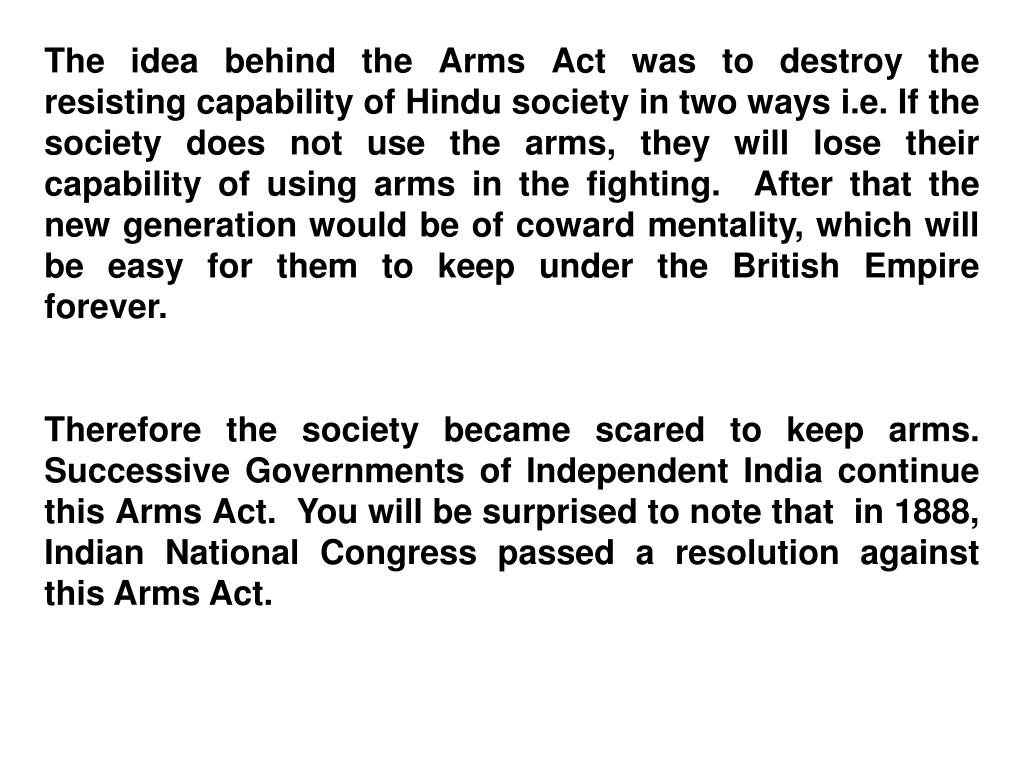 The idea behind the Arms Act was to destroy the resisting capability of Hindu society in two ways i.e. If the society does not use the arms, they will lose their capability of using arms in the fighting.  After that the new generation would be of coward mentality, which will be easy for them to keep under the British Empire forever.