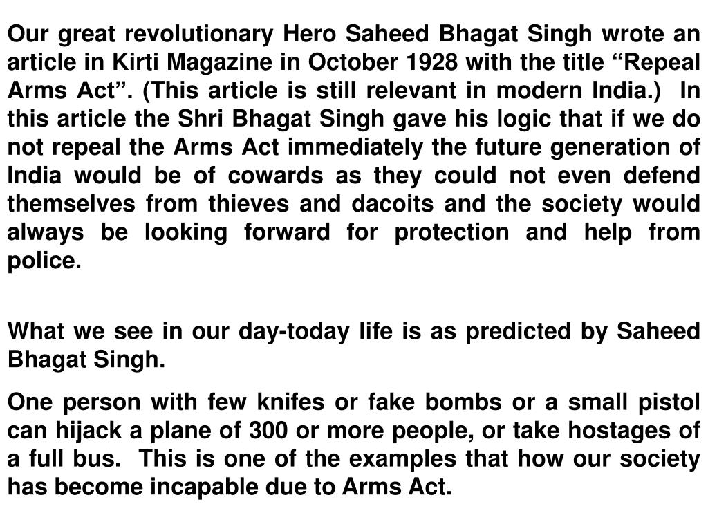 "Our great revolutionary Hero Saheed Bhagat Singh wrote an article in Kirti Magazine in October 1928 with the title ""Repeal Arms Act"". (This article is still relevant in modern India.)  In this article the Shri Bhagat Singh gave his logic that if we do not repeal the Arms Act immediately the future generation of India would be of cowards as they could not even defend themselves from thieves and dacoits and the society would always be looking forward for protection and help from police."