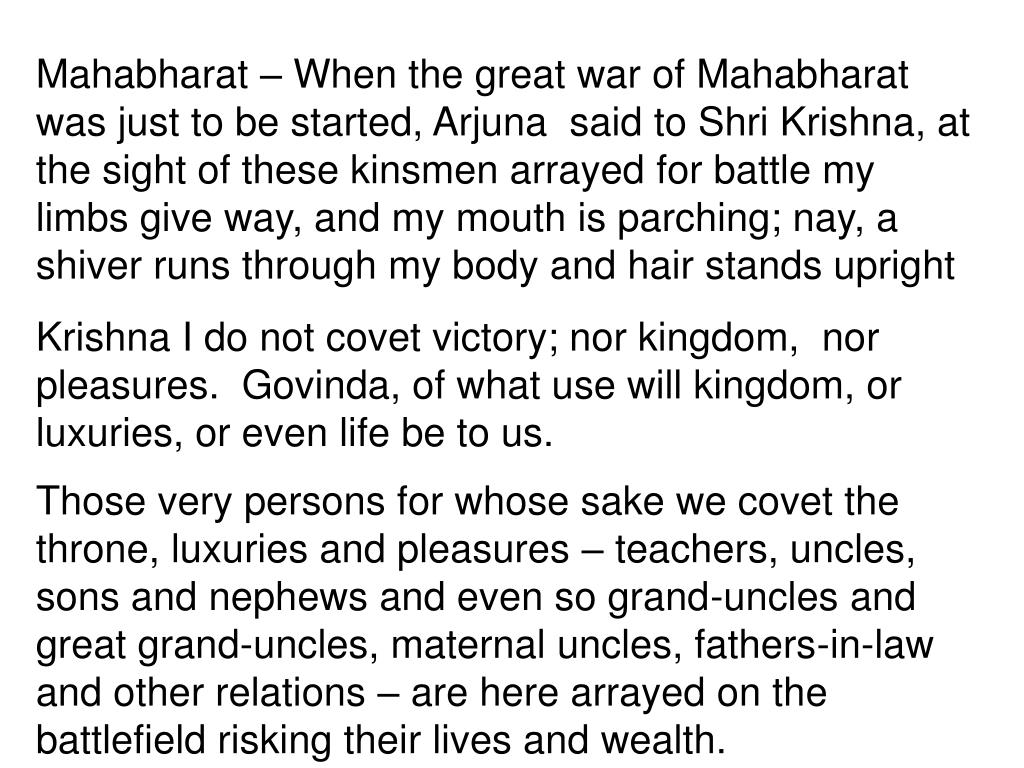Mahabharat – When the great war of Mahabharat  was just to be started, Arjuna  said to Shri Krishna, at the sight of these kinsmen arrayed for battle my limbs give way, and my mouth is parching; nay, a shiver runs through my body and hair stands upright
