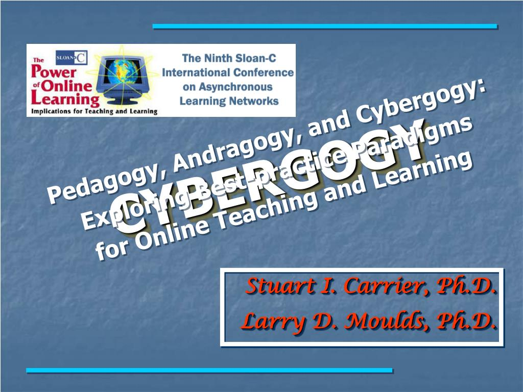 Pedagogy, Andragogy, and Cybergogy: Exploring Best-practice Paradigms     for Online Teaching and Learning
