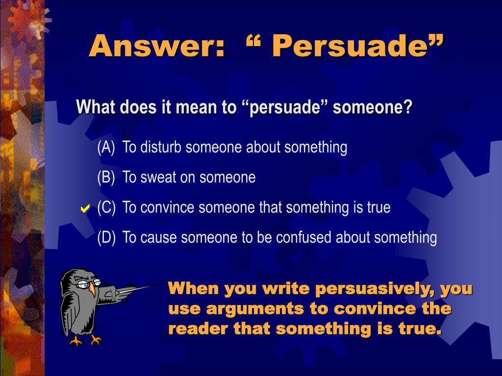 "Answer:  "" Persuade"""