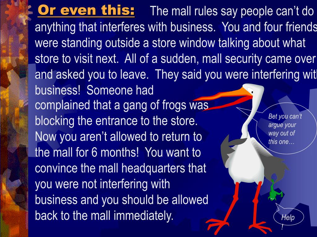 The mall rules say people can't do anything that interferes with business.  You and four friends were standing outside a store window talking about what store to visit next.  All of a sudden, mall security came over and asked you to leave.  They said you were interfering with business!  Someone had