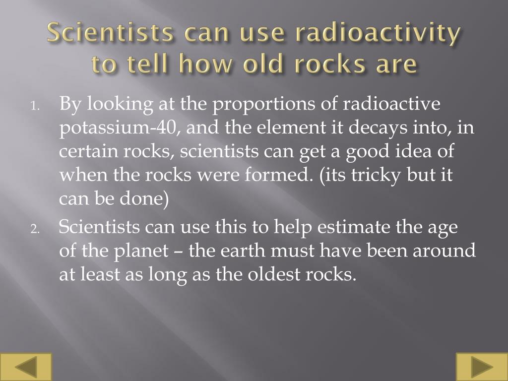 Scientists can use radioactivity to tell how old rocks are