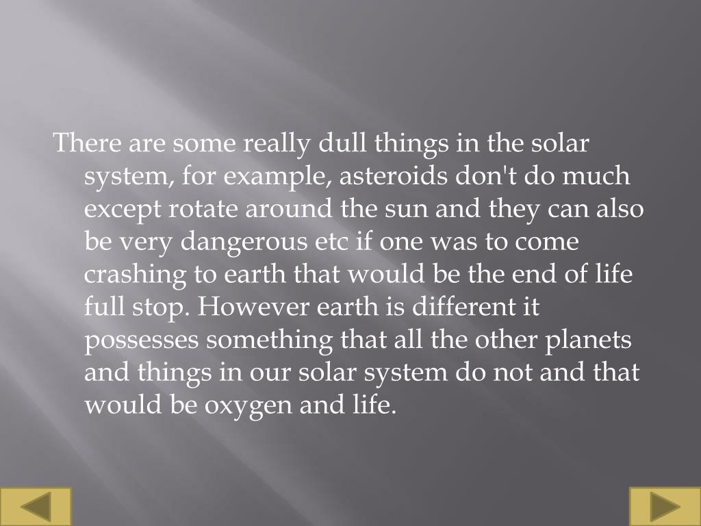 There are some really dull things in the solar system, for example, asteroids don't do much except rotate around the sun and they can also be very dangerous etc if one was to come crashing to earth that would be the end of life full stop. However earth is different it possesses something that all the other planets and things in our solar system do not and that would be oxygen and life.