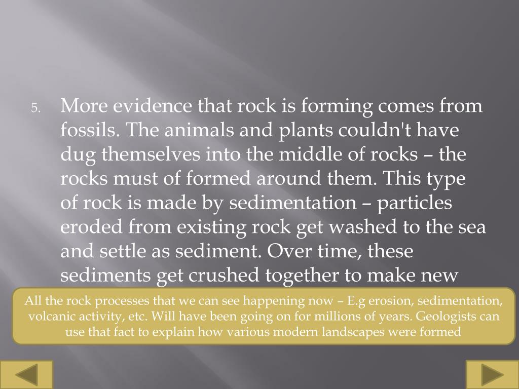 More evidence that rock is forming comes from fossils. The animals and plants couldn't have dug themselves into the middle of rocks – the rocks must of formed around them. This type of rock is made by sedimentation – particles eroded from existing rock get washed to the sea and settle as sediment. Over time, these sediments get crushed together to make new rock.