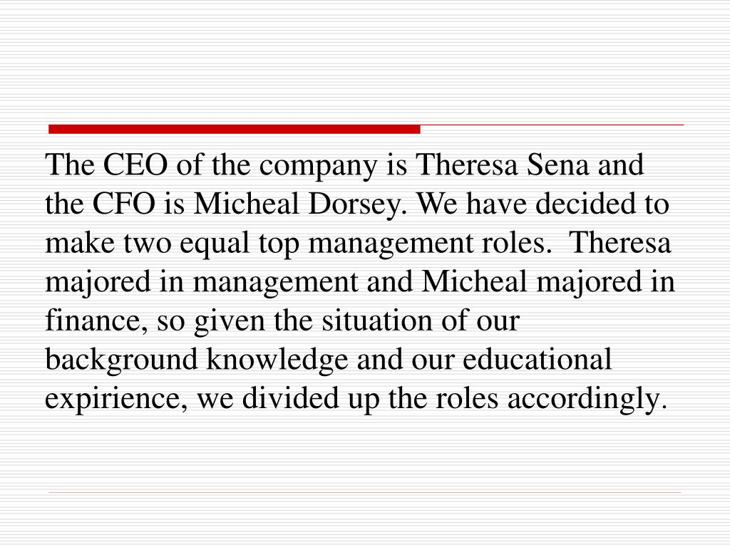The CEO of the company is Theresa Sena and the CFO is Micheal Dorsey. We have decided to make two equal top management roles.  Theresa majored in management and Micheal majored in finance, so given the situation of our background knowledge and our educational expirience, we divided up the roles accordingly