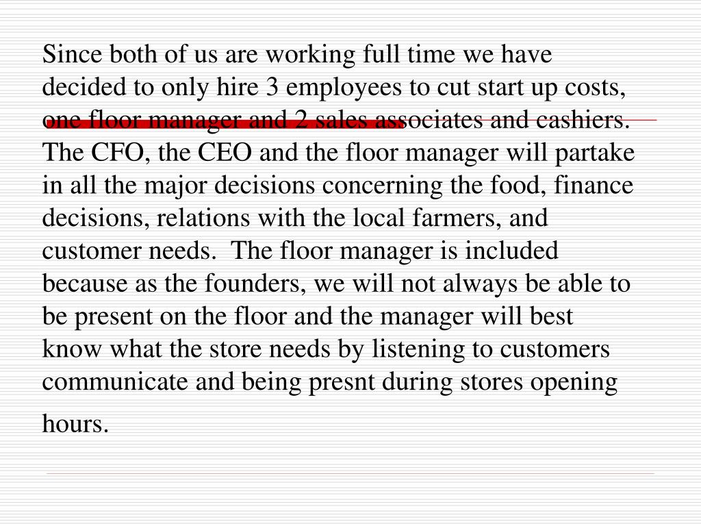 Since both of us are working full time we have decided to only hire 3 employees to cut start up costs, one floor manager and 2 sales associates and cashiers. The CFO, the CEO and the floor manager will partake in all the major decisions concerning the food, finance decisions, relations with the local farmers, and customer needs.  The floor manager is included because as the founders, we will not always be able to be present on the floor and the manager will best know what the store needs by listening to customers communicate and being presnt during stores opening hours.
