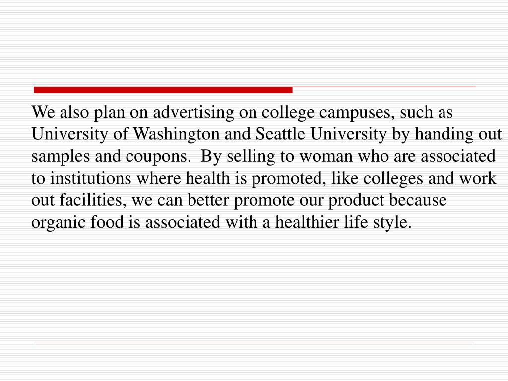 We also plan on advertising on college campuses, such as University of Washington and Seattle University by handing out samples and coupons.  By selling to woman who are associated to institutions where health is promoted, like colleges and work out facilities, we can better promote our product because organic food is associated with a healthier life style.