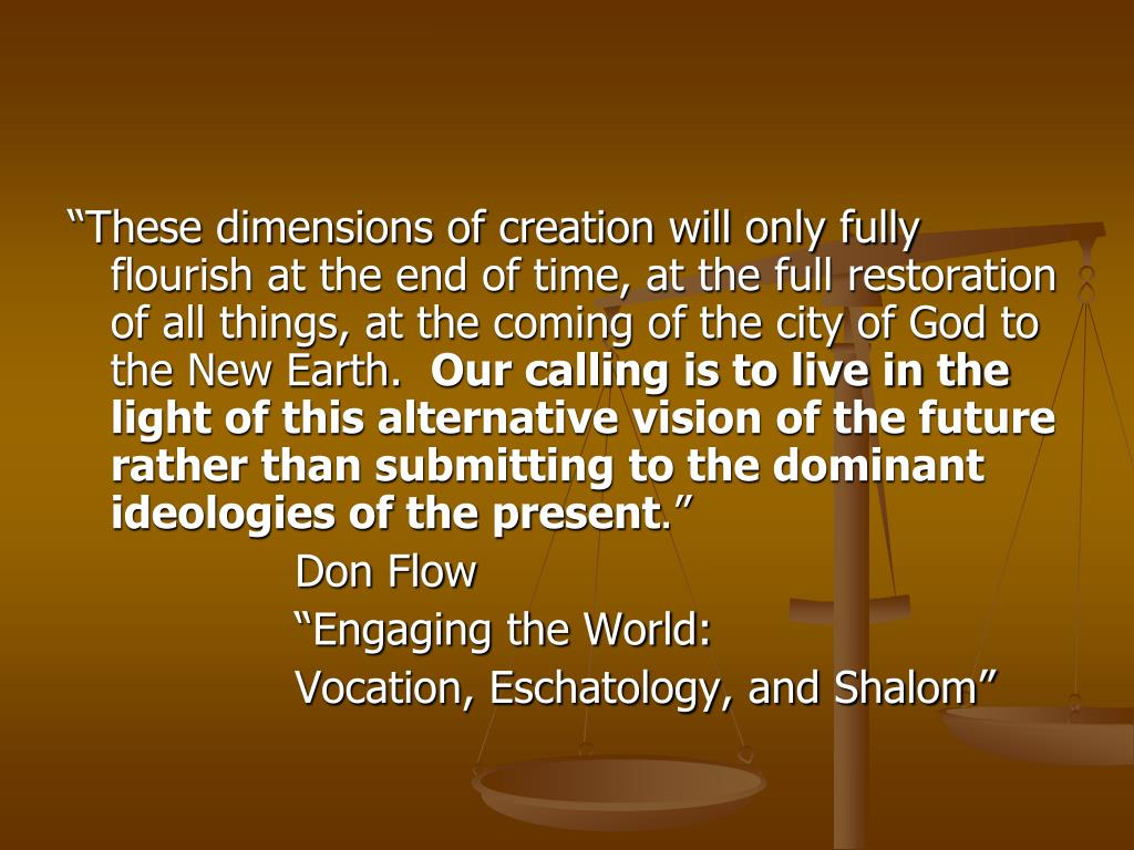 """These dimensions of creation will only fully flourish at the end of time, at the full restoration of all things, at the coming of the city of God to the New Earth."