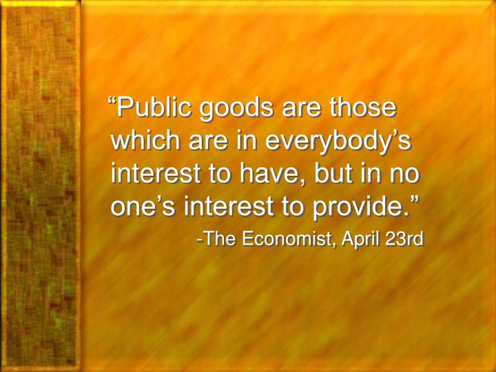 """Public goods are those which are in everybody's interest to have, but in no one's interest ..."