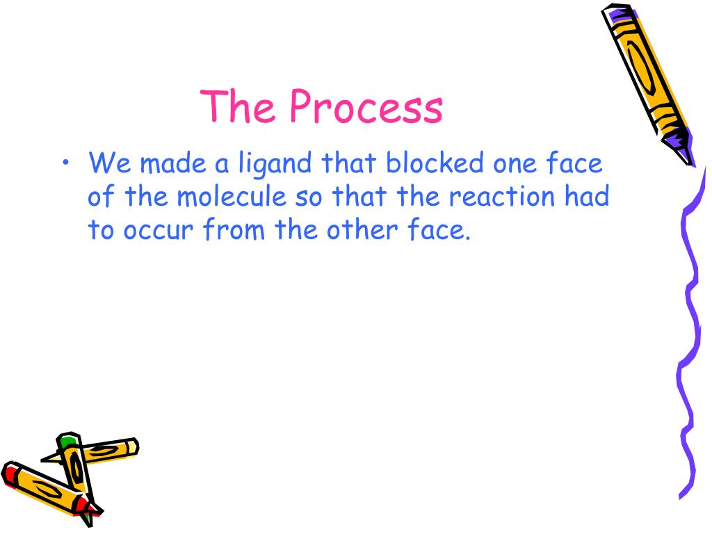 We made a ligand that blocked one face of the molecule so that the reaction had to occur from the other face.