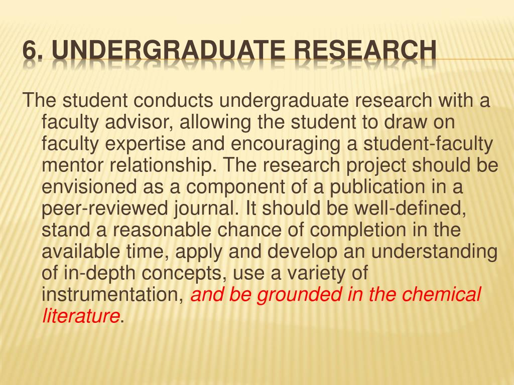 The student conducts undergraduate research with a faculty advisor, allowing the student to draw on faculty expertise and encouraging a student-faculty mentor relationship. The research project should be envisioned as a component of a publication in a peer-reviewed journal. It should be well-defined, stand a reasonable chance of completion in the available time, apply and develop an understanding of in-depth concepts, use a variety of instrumentation,