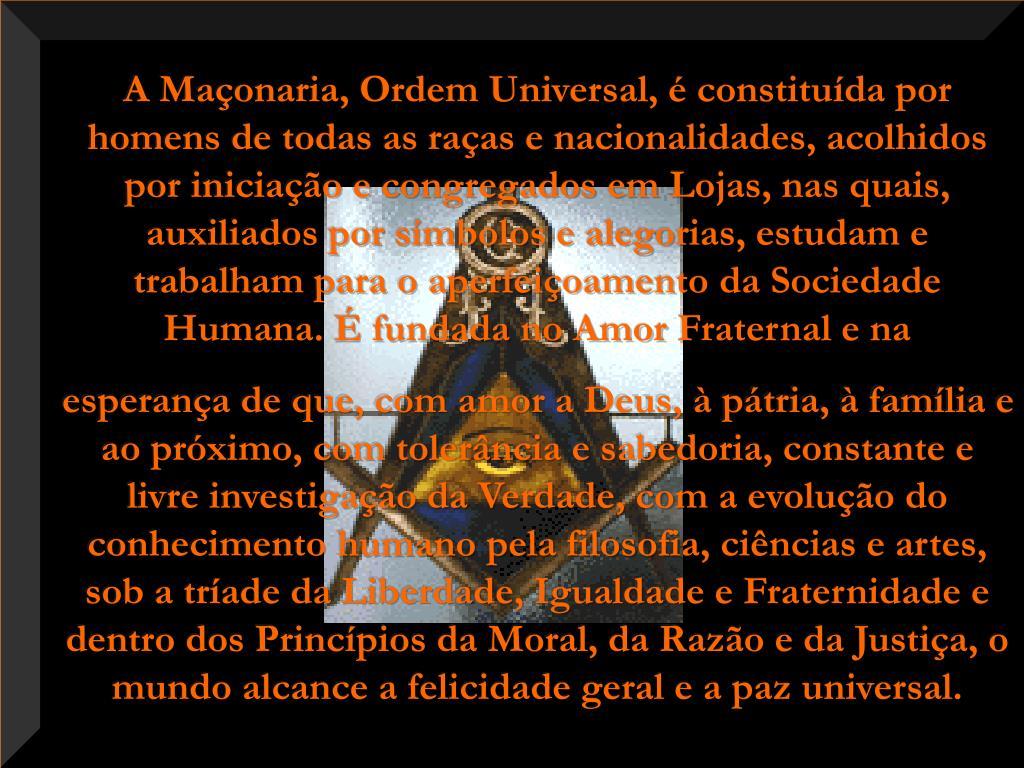 A Maçonaria, Ordem Universal, é constituída por homens de todas as raças e nacionalidades, acolhidos por iniciação e congregados em Lojas, nas quais, auxiliados por símbolos e alegorias, estudam e trabalham para o aperfeiçoamento da Sociedade Humana. É fundada no Amor Fraternal e na