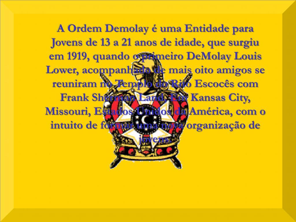 A Ordem Demolay é uma Entidade para Jovens de 13 a 21 anos de idade, que surgiu em 1919, quando o primeiro DeMolay Louis Lower, acompanhado de mais oito amigos se reuniram no Templo do Rito Escocês com Frank Sherman Land, Em Kansas City, Missouri, Estados Unidos da América, com o intuito de formar uma nova organização de jovens.