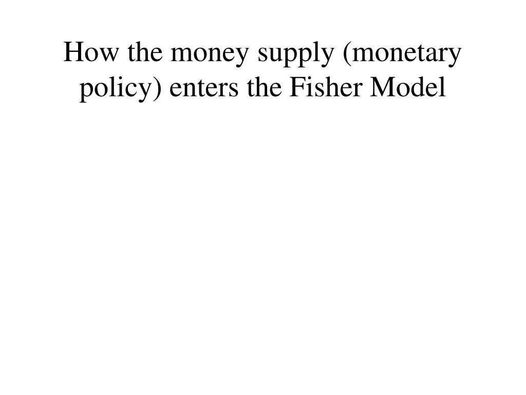 How the money supply (monetary policy) enters the Fisher Model
