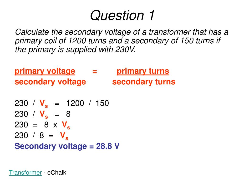 Calculate the secondary voltage of a transformer that has a primary coil of 1200 turns and a secondary of 150 turns if the primary is supplied with 230V.