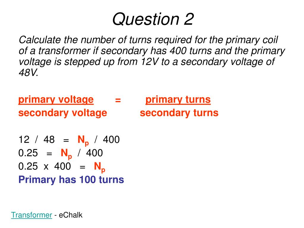 Calculate the number of turns required for the primary coil of a transformer if secondary has 400 turns and the primary voltage is stepped up from 12V to a secondary voltage of 48V.