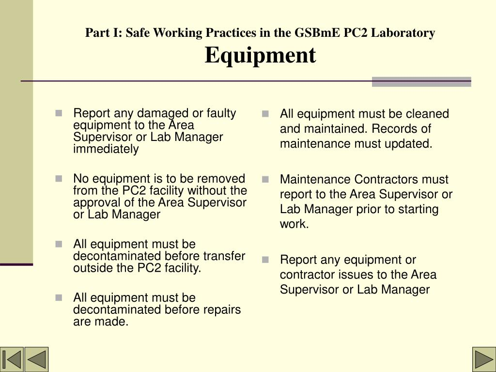 Report any damaged or faulty equipment to the Area Supervisor or Lab Manager immediately