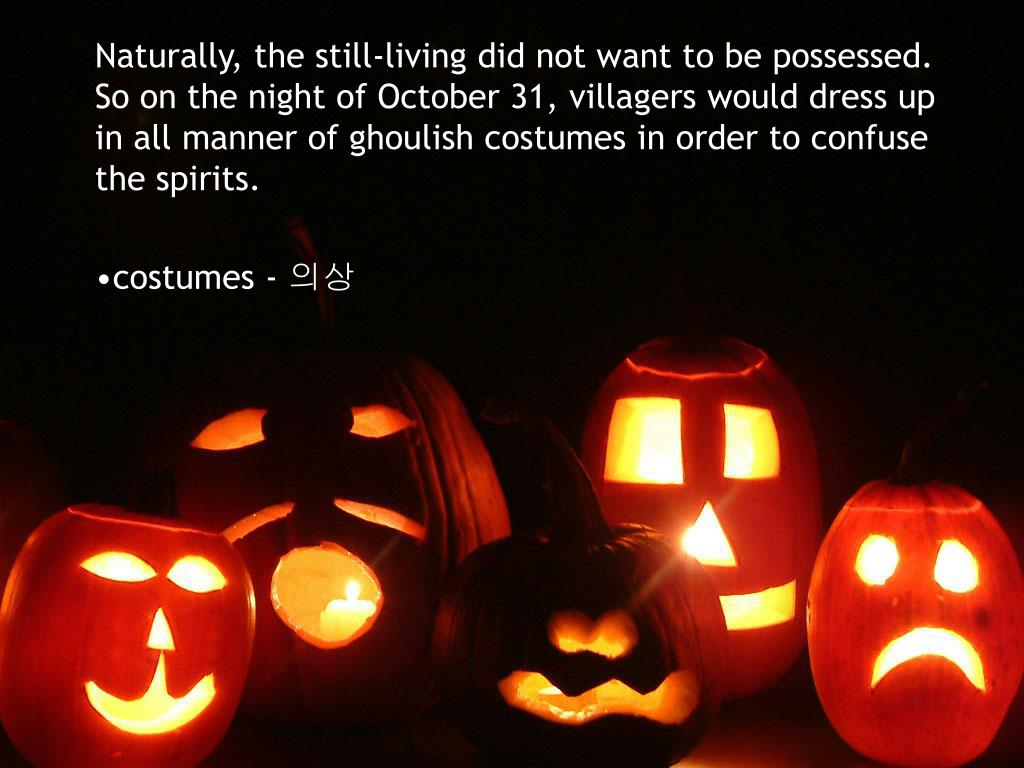 Naturally, the still-living did not want to be possessed. So on the night of October 31, villagers would dress up in all manner of ghoulish costumes