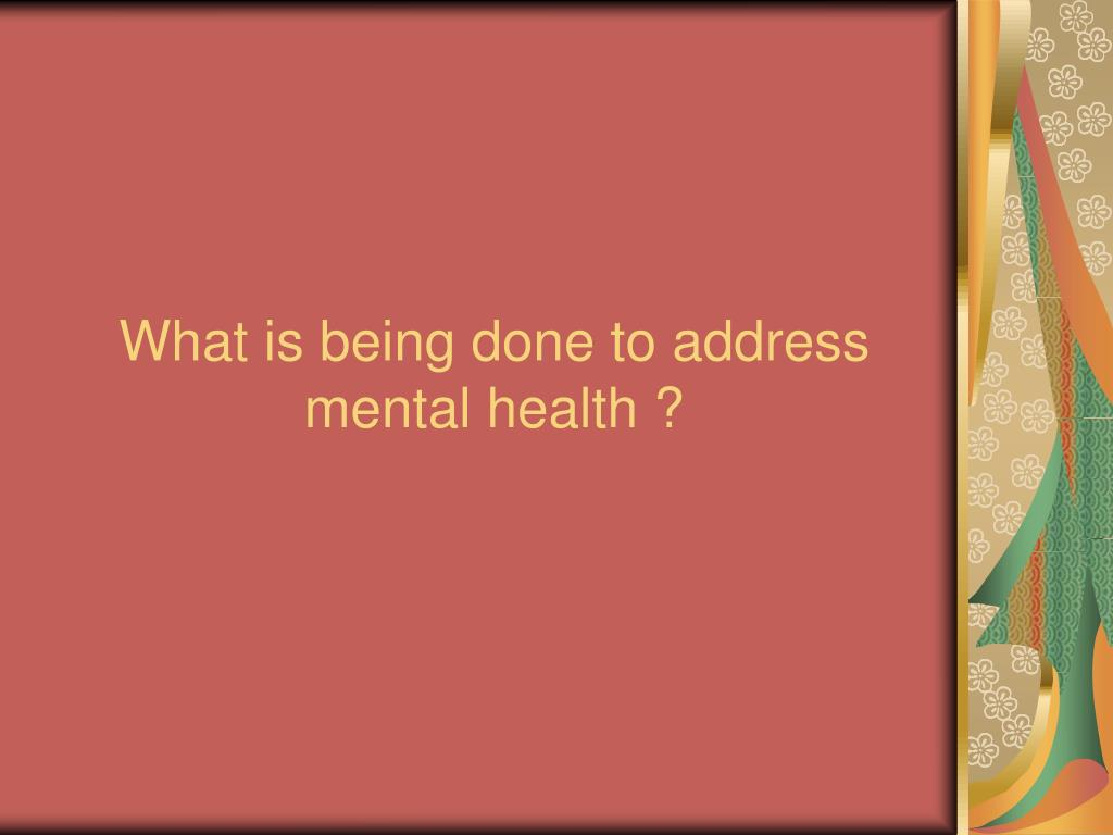 What is being done to address mental health ?