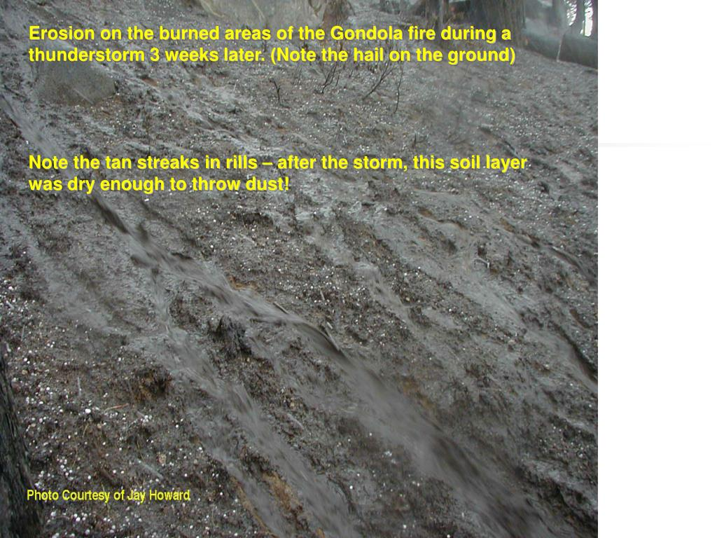 Erosion on the burned areas of the Gondola fire during a thunderstorm 3 weeks later. (Note the hail on the ground)