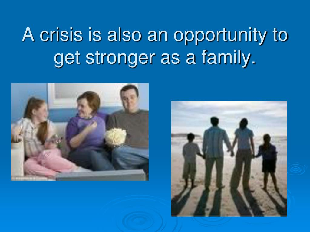 A crisis is also an opportunity to get stronger as a family.