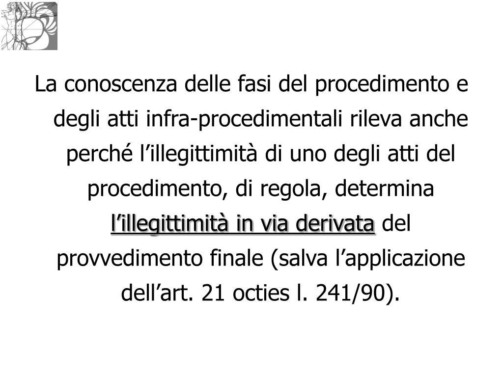 La conoscenza delle fasi del procedimento e degli atti infra-procedimentali rileva anche perché l'illegittimità di uno degli atti del procedimento, di regola, determina