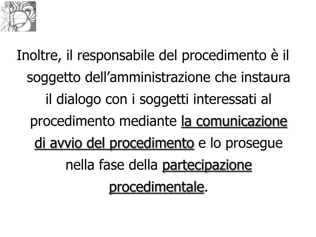 Inoltre, il responsabile del procedimento è il soggetto dell'amministrazione che instaura il dialogo con i soggetti interessati al procedimento mediante