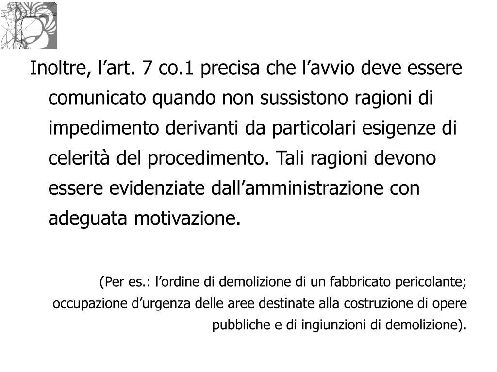 Inoltre, l'art. 7 co.1 precisa che l'avvio deve essere comunicato quando non sussistono ragioni di impedimento derivanti da particolari esigenze di celerità del procedimento. Tali ragioni devono essere evidenziate dall'amministrazione con adeguata motivazione.