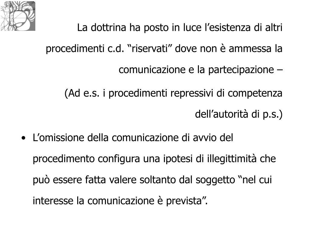 """La dottrina ha posto in luce l'esistenza di altri procedimenti c.d. """"riservati"""" dove non è ammessa la comunicazione e la partecipazione –"""