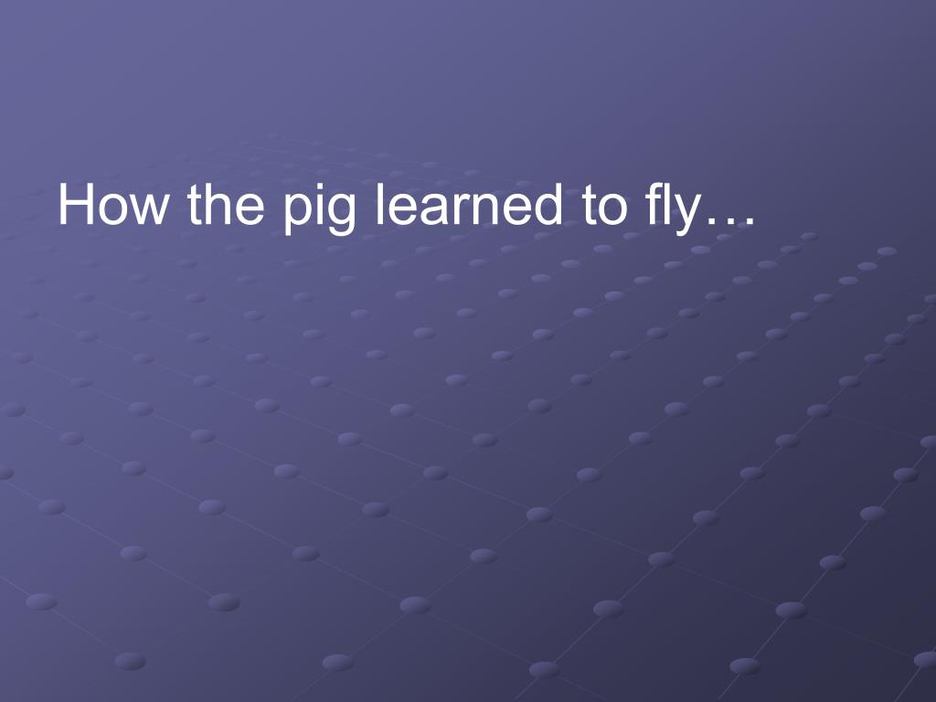 How the pig learned to fly…