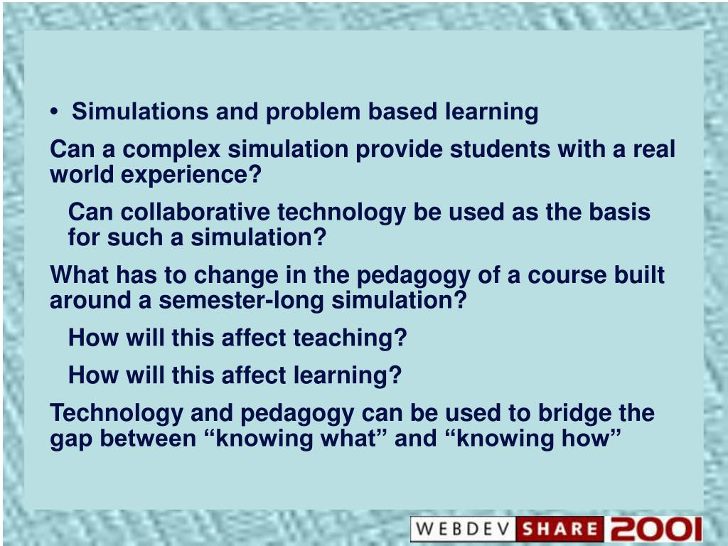 •  Simulations and problem based learning