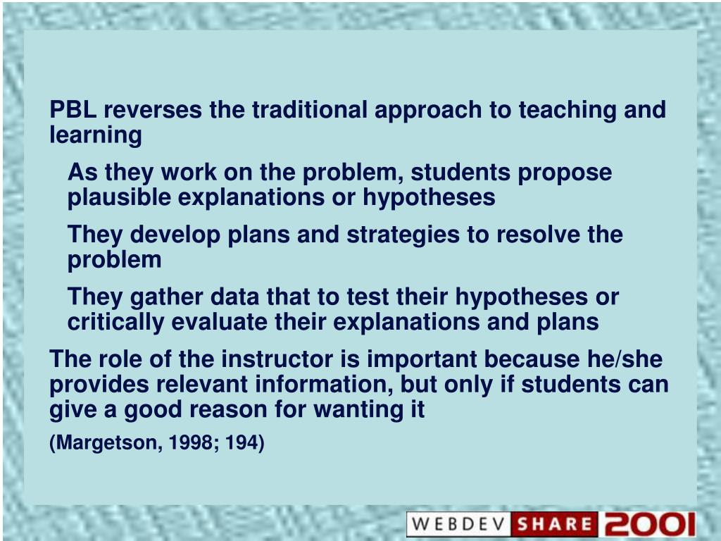 PBL reverses the traditional approach to teaching and learning
