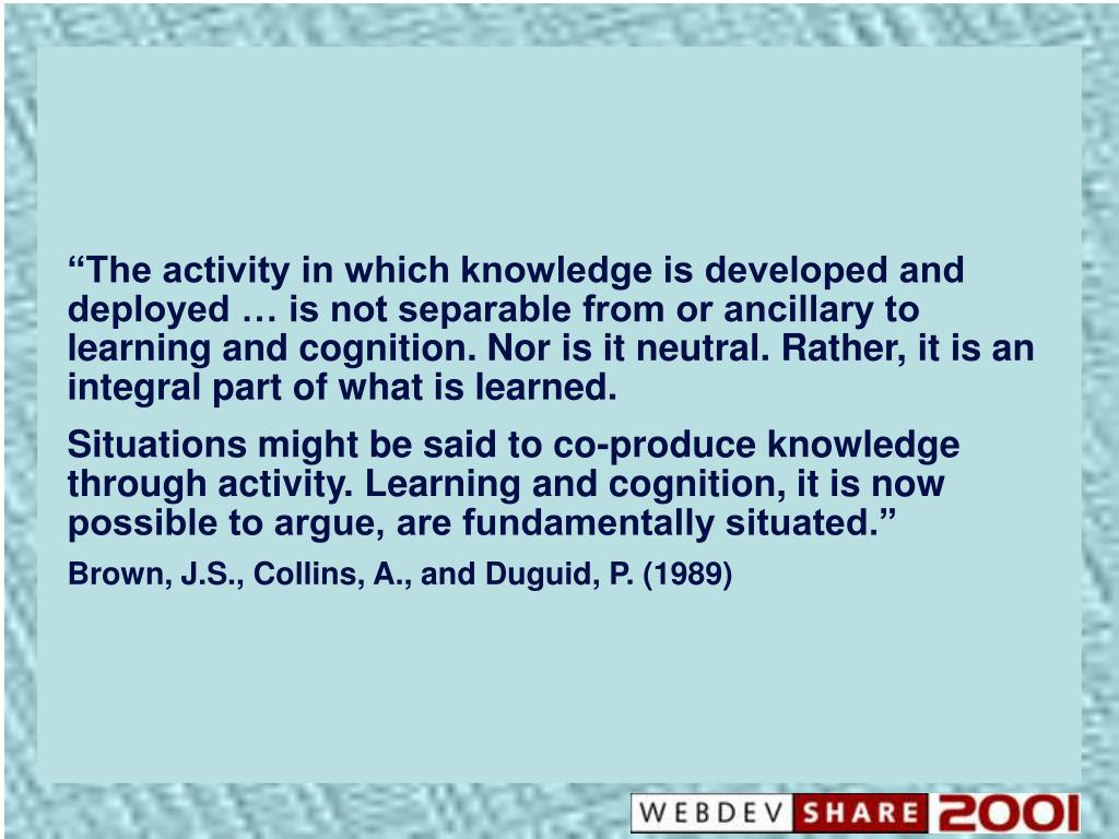 """The activity in which knowledge is developed and deployed … is not separable from or ancillary to learning and cognition. Nor is it neutral. Rather, it is an integral part of what is learned."