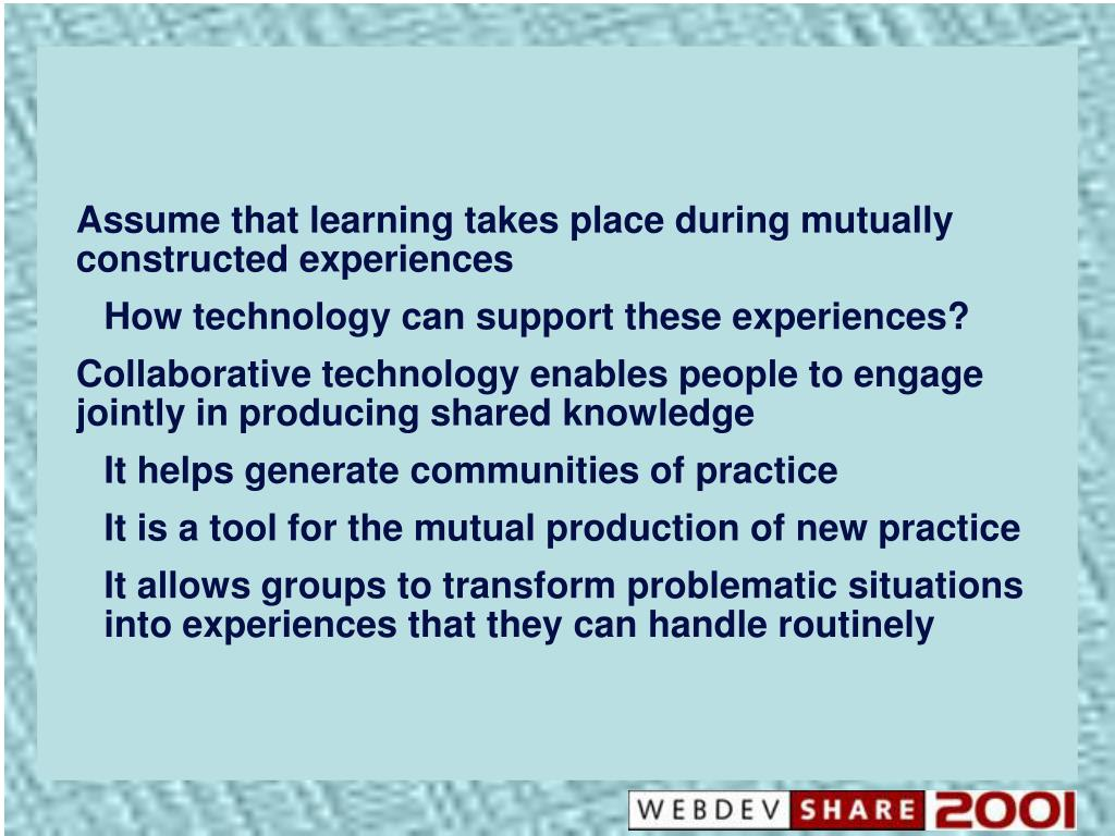 Assume that learning takes place during mutually constructed experiences