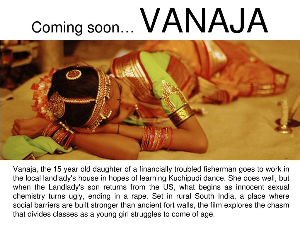 Vanaja, the 15 year old daughter of a financially troubled fisherman goes to work in the local landlady's house in hopes of learning Kuchipudi dance. She does well, but when the Landlady's son returns from the US, what begins as innocent sexual chemistry turns ugly, ending in a rape. Set in rural South India, a place where social barriers are built stronger than ancient fort walls, the film explores the chasm that divides classes as a young girl struggles to come of age.