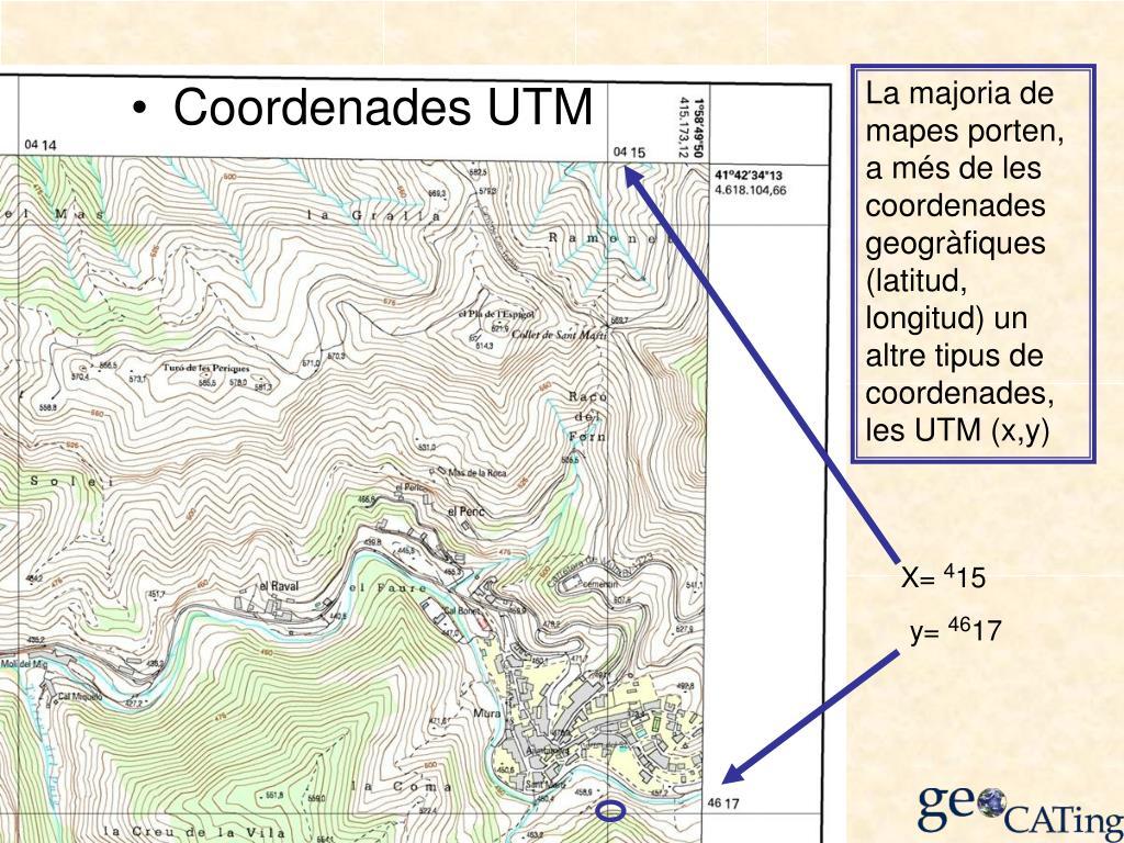 La majoria de mapes porten, a més de les coordenades geogràfiques (latitud, longitud) un altre tipus de coordenades, les UTM (x,y)