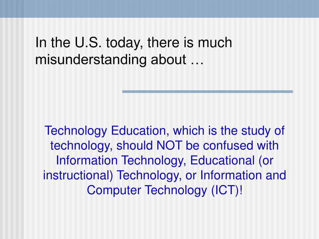 Technology Education, which is the study of technology, should NOT be confused with Information Technology, Educational (or instructional) Technology, or Information and Computer Technology (ICT)!