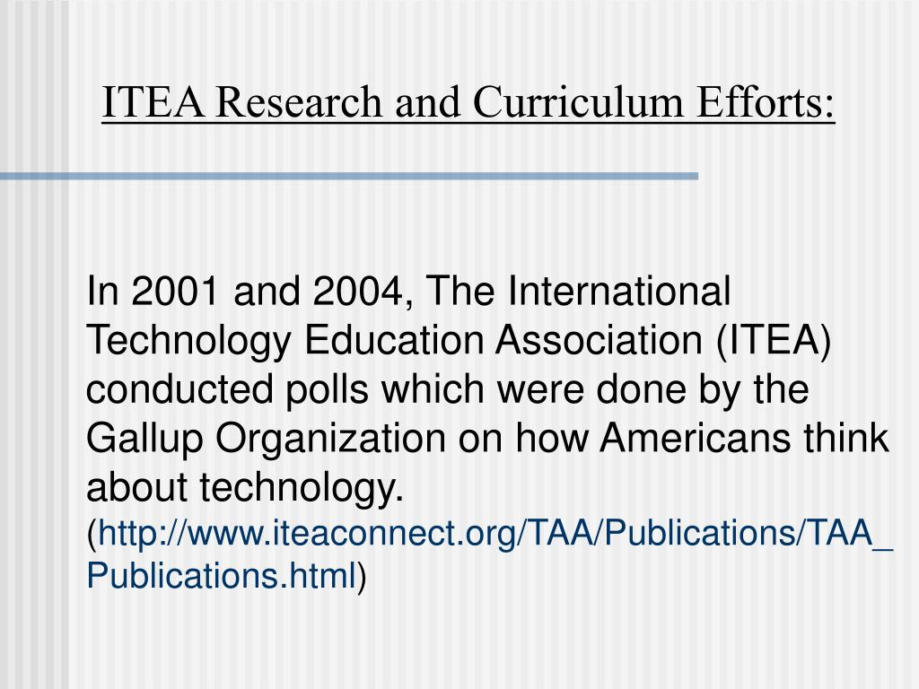 In 2001 and 2004, The International Technology Education Association (ITEA) conducted polls which were done by the Gallup Organization on how Americans think about technology.