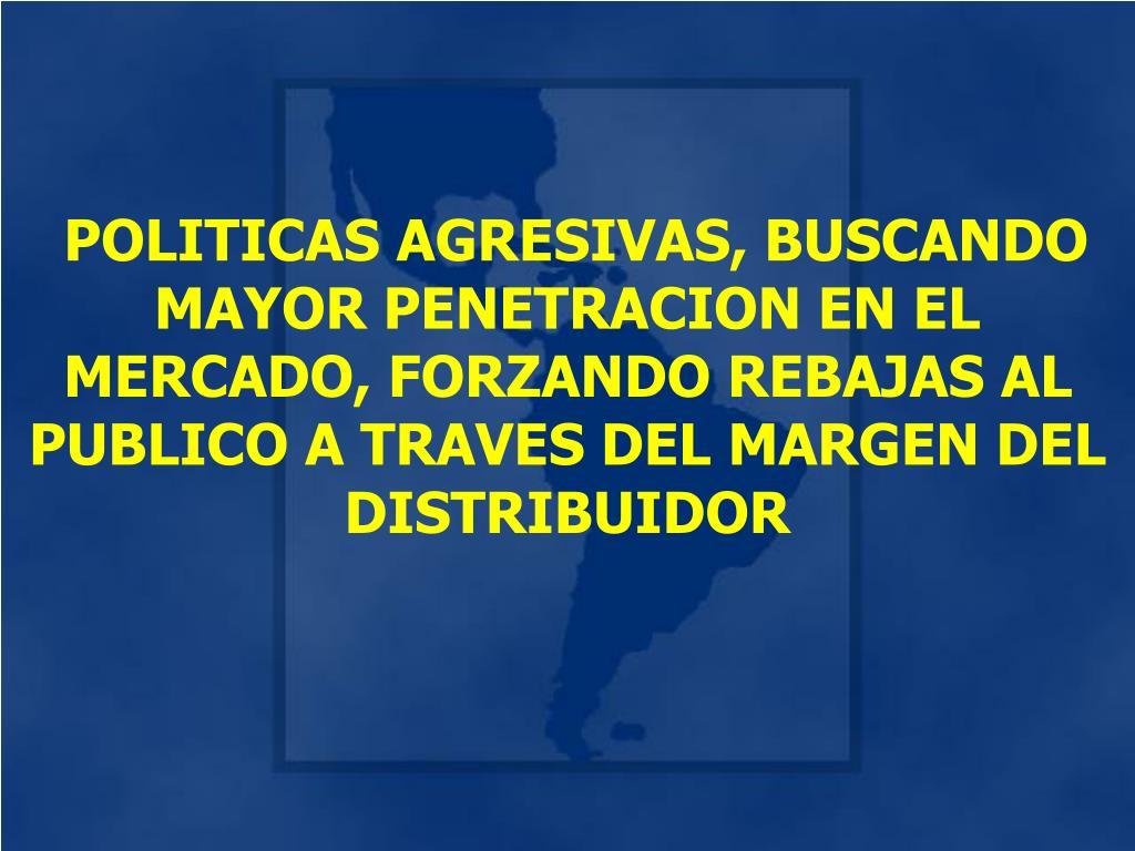 POLITICAS AGRESIVAS, BUSCANDO MAYOR PENETRACION EN EL MERCADO, FORZANDO REBAJAS AL PUBLICO A TRAVES DEL MARGEN DEL