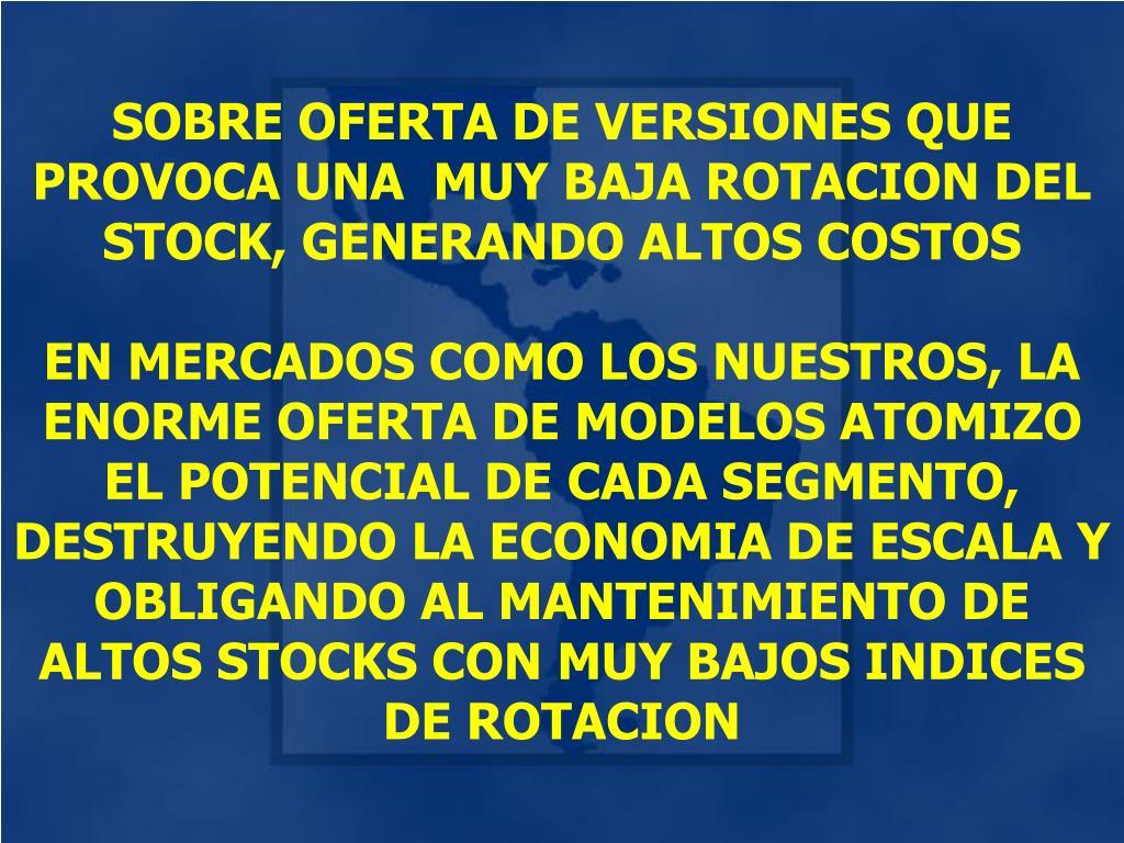 SOBRE OFERTA DE VERSIONES QUE PROVOCA UNA  MUY BAJA ROTACION DEL STOCK, GENERANDO ALTOS COSTOS