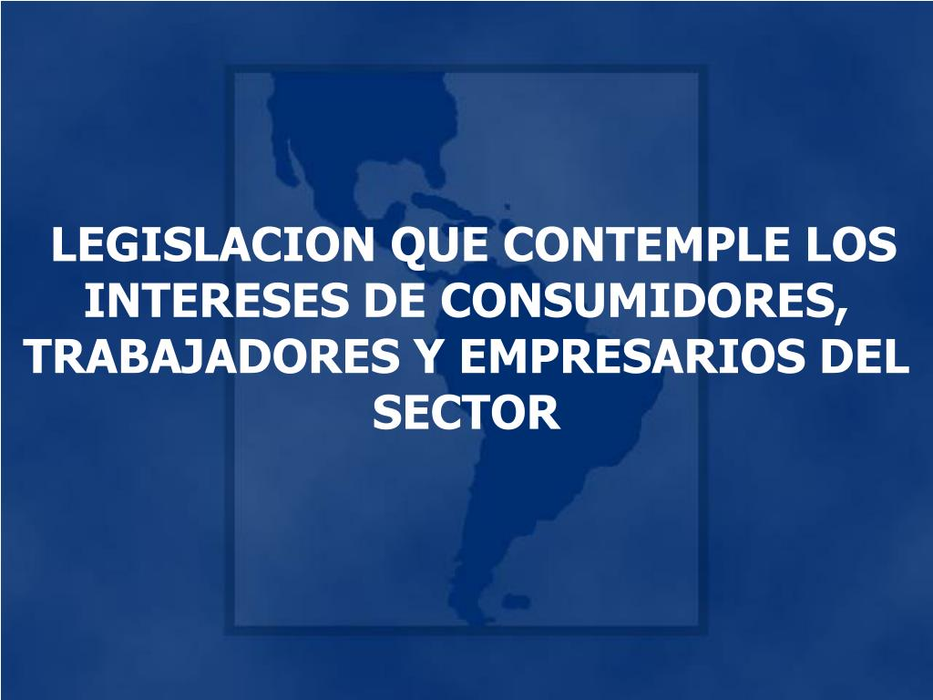 LEGISLACION QUE CONTEMPLE LOS INTERESES DE CONSUMIDORES, TRABAJADORES Y EMPRESARIOS DEL SECTOR