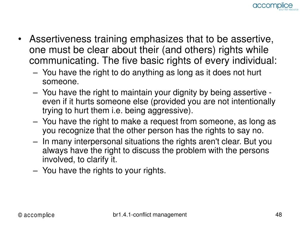 Assertiveness training emphasizes that to be assertive, one must be clear about their (and others) rights while communicating. The five basic rights of every individual: