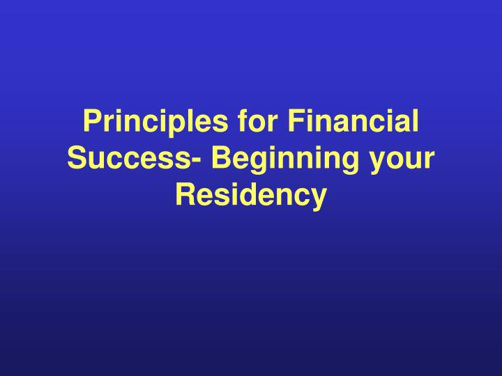 Principles for financial success beginning your residency l.jpg