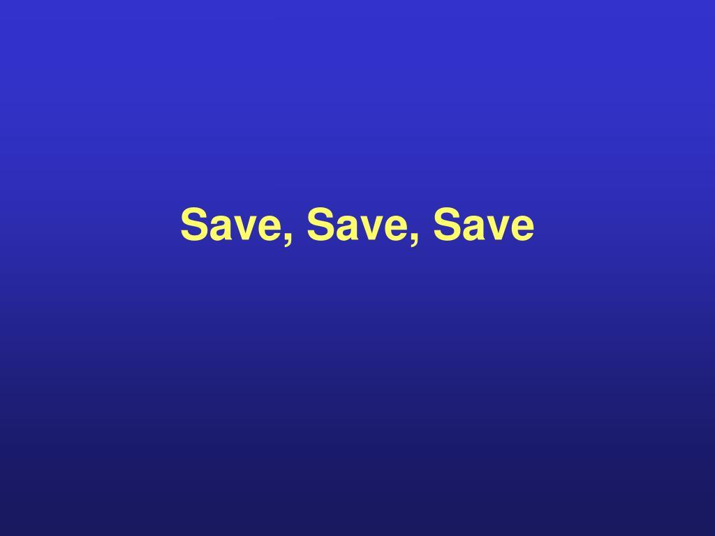 Save, Save, Save