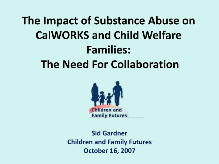 The impact of substance abuse on calworks and child welfare families the need for collaboration l.jpg