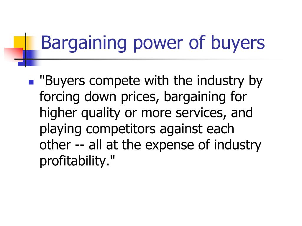 bargaining power of customers Start studying mis chapter 3 learn vocabulary, terms, and more with flashcards in which of the following situations would the bargaining power of suppliers be highest bargaining power of customers is likely to be the highest for markets involving _____.